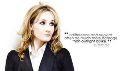 """""""Indifference and neglect often do much more damage than outright dislike."""" - J.K. Rowling << This is truth. Think about it."""