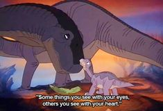 Some things you see with your eyes, others you see with your heart. - The Land Before Time