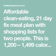 Affordable clean-eating, 21 day fix meal plan with shopping lists for two people. This is 1,200 – 1,499 calorie plan. You can increase servings if your