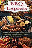 Barbecue Grilling: The Only Best Grilling Or Smoke Barbecue 100 Succulent Mouth Watering Recipes For All Occasions