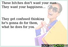 These bitches don't want your man. They want your happiness...   They get confused thinking he's gonna do for them, what he does for you.