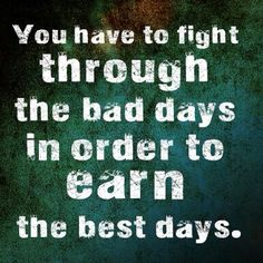 TOP MOTIVATIONAL quotes and sayings by famous authors like Sayings : You have to fight through the bad days in order to earn the best days. ~Sayings Feel Good Quotes, Quotes To Live By, Best Quotes, Life Quotes, Favorite Quotes, Daily Quotes, Quotes Quotes, Motivational Picture Quotes, Inspirational Quotes