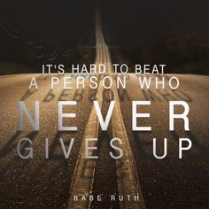 Be the kind of person who never gives up.
