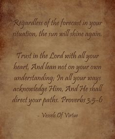 Regardless of the forecast in your situation, the sun will shine again. Trust in the Lord with all your heart, And lean not on your own understanding; In all your ways acknowledge Him, And He shall direct your paths. Proverbs 3:5-6