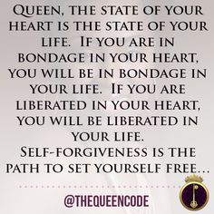 Queen, the state of your heart is the state of your life.  If you are in bondage in your heart, you will be in bondage in your life.  If you are liberated in your heart, you will be liberated in your life.  Self-forgiveness is the path to set yourself free…  (www.TheQueenCode.com)