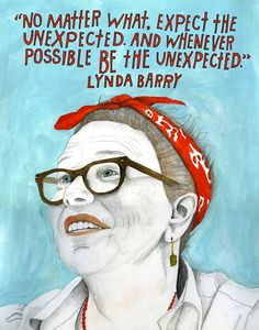 """No matter what, expect the unexpected. And whenever possible, be the unexpected."" Lynda Barry. ~ lisa_congdon"