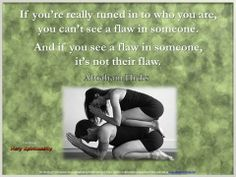 If you're really tuned into who you are, you can't see a flaw in someone. And if you see a flaw in someone, it's not their flaw. Abraham Hicks