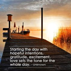 Starting the day with hopeful intentions, #gratitude , #excitement , #love sets the tone for the whole day. - Unknown