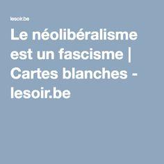 Le néolibéralisme est un fascisme   Cartes blanches - lesoir.be