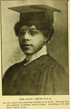Ollie Louise Bryan (1871–1932), the first African-American woman to become a practicing dentist in the South, was born on December 28, 1871. She entered Meharry Medical College, where she graduated in 1902, the first woman to do so. By 1906 she had married Dr. Felix A. Bryan. The couple moved to Dallas, Texas, where she began practicing as a dentist no later than 1909. In 1916 she retired from dentistry. She died on November 23, 1932, in Dallas, where she was buried at Woodland Cemetery.