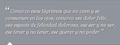 """""""Conozco esas lágrimas que no caen y se consumen en los ojos, conozco ese dolor feliz, esa especie de felicidad """"dolorosa, ese ser y no ser, ese tener y no tener, ese querer y no poder."""" - José Saramago"""