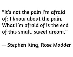 """""""It's not the pain I'm afraid of; I know about the pain. What I'm afraid of is the end of this small, sweet dream.""""  — Stephen King, Rose Madder"""