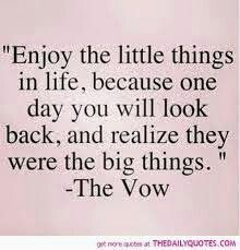 Enjoy the little things in life because one day you ll realize that it was really the biggest and best moments.