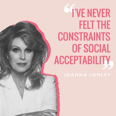 """I've never felt the constraints of social acceptability""Joanna Lumley"