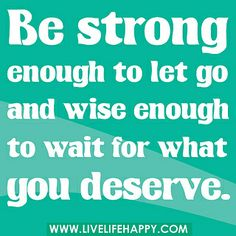 Be strong enough to let go and wise enough to wait for what you deserve. by deeplifequotes