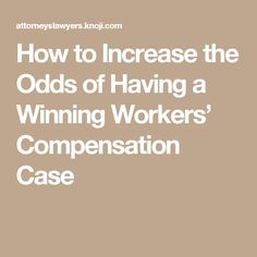 How to Increase the Odds of Having a Winning Workers' Compensation Case