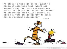 History is the fiction we invent to persuade ourselves that events are knowable and that life has order and direction