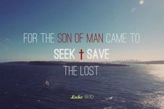 """Luke 19:10 For the Son of Man came to seek and to save the lost."""""""