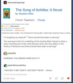 The Song of Achilles. I agree there should be a warning, but not for homosexuality, no, but this: WARNING- THIS BOOK WILL BREAK YOUR HEST MULTIPLE TIMES. Good god, it has shattered me, but I love it.