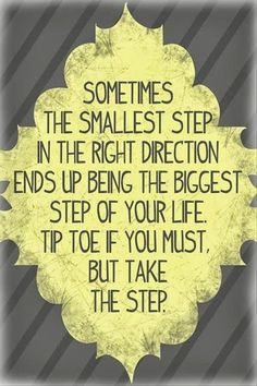 Sometimes the smallest step in the right direction ends up being the biggest step of your life. Tip toe if you must. But take the step.
