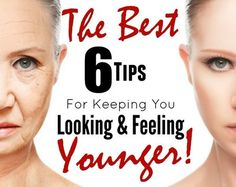 The Best 6 Tips For Keeping You Looking & Feeling Younger!