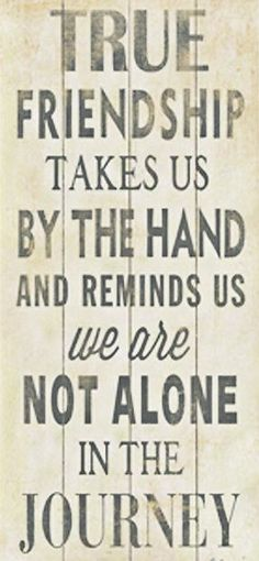 True friendship takes us by the hand and reminds us we are not alone in the journey