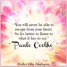 """""""You will never be able to escape from your heart. So it's better to listen to what it has to say.""""   ~ Paulo Coelho ~   <3"""