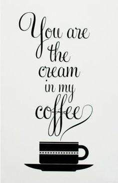 That's more! You are the cream in my #coffee.