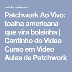 Patchwork Ao Vivo: toalha americana que vira bolsinha   Cantinho do Video Curso em Vídeo Aulas de Patchwork