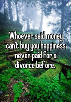 """Whoever said money can't buy you happiness never paid for a divorce before. """