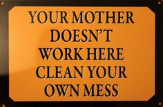 Your Mother Doesn't Work Here Clean Your Own Mess! Enamel Wall Sign 20x30 CM