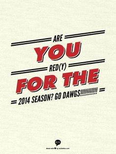 ARE YOU RED(Y) FOR THE 2014 SEASON? GO DAWGS!!!!!!!!!!!