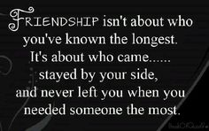 Friendship isn't about who you've known the longest, it's about who came... Stayed by your side, & never left you when you needed someone the most.