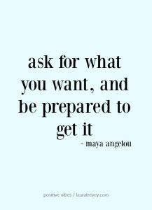 ask for what you want, and be prepared to get it
