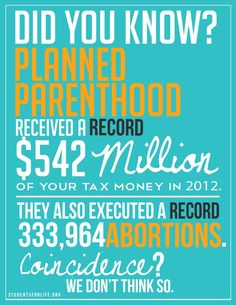 Did you know? Planned Parenthood received a RECORD $ 542 million of your tax money in 2012. They also executed a RECORD 333,964 abortions.    Coincidence? We don't think so.     StudentsforLife.org