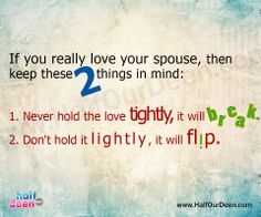 If you really love your spouse, then keep these 2 things in mind: 1. Never hold the love tightly, it will break. 2. Don't hold it lightly, it will flip.