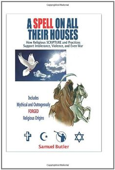 A Spell On All Their Houses: How Religious Scripture and Practices Support Intolerance, Violence and Even War. Includes Mythical and Outrageously Forged Religious Origins. by Samuel Butler,http://www.amazon.com/dp/1461030765/ref=cm_sw_r_pi_dp_IJzpsb0600P5VTTJ