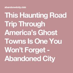 This Haunting Road Trip Through America's Ghost Towns Is One You Won't Forget - Abandoned City