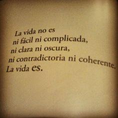 La vida no es ni fácil ni complicada, ni clara ni oscura, ni contradictoria ni coherente. La vida es. #frases