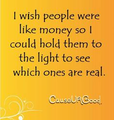 I wish people were like money so I could hold them to the light to see which ones are real.      www.causeurgood.com    #people #money