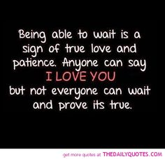 Being able to wait is a sign of true love and patience. Anyone can say I LOVE YOU... but not everyone can wait and prove it's true.