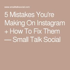 5 Mistakes You're Making On Instagram + How To Fix Them — Small Talk Social