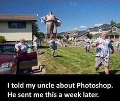 My uncle after i told him about photoshop