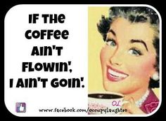 If the coffee ain't flowin', I ain't goin'.