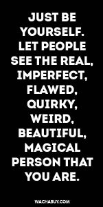#inspiration #quote / JUST BE  YOURSELF.  LET PEOPLE SEE THE REAL,  IMPERFECT, FLAWED, QUIRKY, WEIRD,  BEAUTIFUL, MAGICAL PERSON THAT YOU ARE.