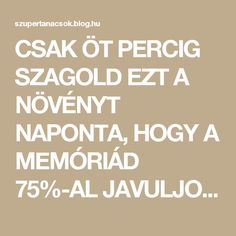 CSAK ÖT PERCIG SZAGOLD EZT A NÖVÉNYT NAPONTA, HOGY A MEMÓRIÁD 75%-AL JAVULJON! - Segithetek.blog.hu Health Eating, Superfoods, Health Care, Health Fitness, Blog, Healthy, Memories, Life, Therapy