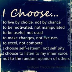 I choose...   to live by choice, not by chance.  to be motivated, not manipulated.    to be useful, not used.    to make changes, not excuses.    to excel, not compete.    I choose self-esteem, not self pity.    I choose to  listen to my inner voice,    not to the random opinion of others