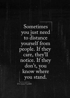 Sometimes you just need to distance yourself from people. If they care, they'll notice, If they don't you know where you stand. #takenforgranted
