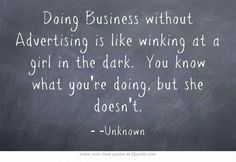 Doing Business without Advertising is like winking at a girl in the dark. You know what you're doing, but she doesn't.
