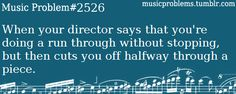 Music Problem #2526 When your director says that you're doing a run through without stopping, but then cuts you off halfway through a piece.